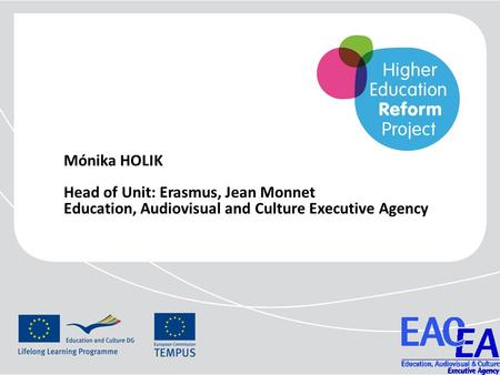 Mónika HOLIK Head of Unit: Erasmus, Jean Monnet Education, Audiovisual and Culture Executive Agency.