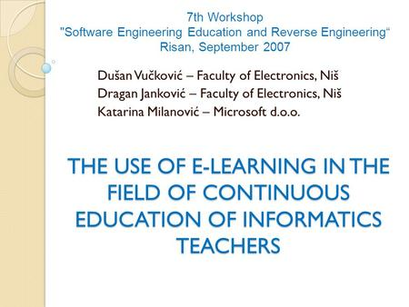 THE USE OF E-LEARNING IN THE FIELD OF CONTINUOUS EDUCATION OF INFORMATICS TEACHERS Dušan Vučković – Faculty of Electronics, Niš Dragan Janković – Faculty.