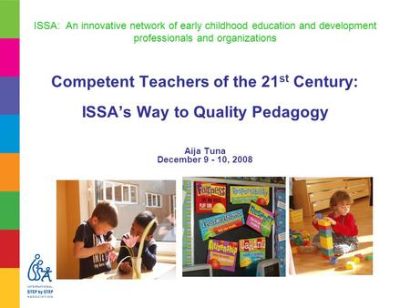 ISSA: An innovative network of early childhood education and development professionals and organizations Competent Teachers of the 21 st Century: ISSA's.