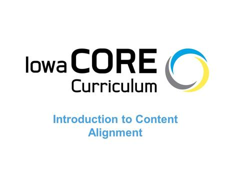 1 Introduction to Content Alignment. 2 Objectives 1.Summarize the relationship between the Iowa Core Curriculum and the Iowa Core Content Standards and.