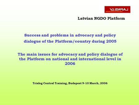 Latvian NGDO Platform Success and problems in advocacy and policy dialogue of the Platform/country during 2005 The main issues for advocacy and policy.