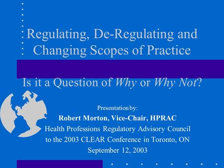Regulating, De-Regulating and Changing Scopes of Practice Is it a Question of Why or Why Not? Presentation by: Robert Morton, Vice-Chair, HPRAC Health.