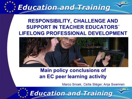 RESPONSIBILITY, CHALLENGE AND SUPPORT IN TEACHER EDUCATORS´ LIFELONG PROFESSIONAL DEVELOPMENT Main policy conclusions of an EC peer learning activity Marco.