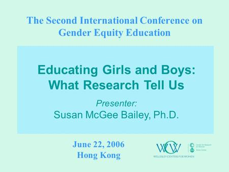 The Second International Conference on Gender Equity Education Educating Girls and Boys: What Research Tell Us Presenter: Susan McGee Bailey, Ph.D. June.