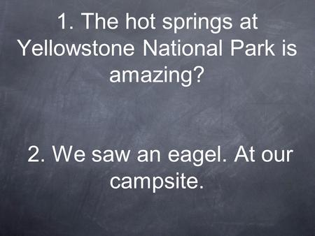 1. The hot springs at Yellowstone National Park is amazing? 2. We saw an eagel. At our campsite.