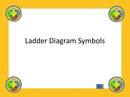 Ladder Diagram Symbols. Study the various symbols identified in this presentation. Once you have memorized the different symbols and can name them, take.