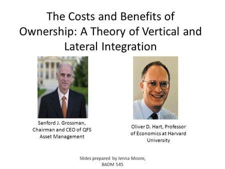 The Costs and Benefits of Ownership: A Theory of Vertical and Lateral Integration Oliver D. Hart, Professor of Economics at Harvard University Sanford.