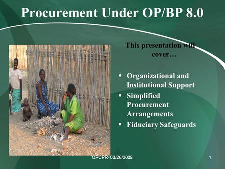 OPCPR- 03/26/20081 Procurement Under OP/BP 8.0 This presentation will cover…  Organizational and Institutional Support  Simplified Procurement Arrangements.