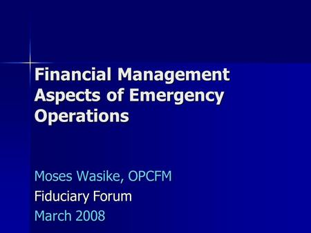 Financial Management Aspects of Emergency Operations Moses Wasike, OPCFM Fiduciary Forum March 2008.