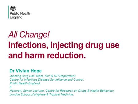 All Change! Infections, injecting drug use and harm reduction. Vivian Hope IDU Team, HIV & STI Department, Health Protection Services – Colindale Dr Vivian.