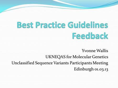 Yvonne Wallis UKNEQAS for Molecular Genetics Unclassified Sequence Variants Participants Meeting Edinburgh 01.03.13.