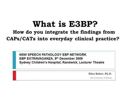 What is E3BP? How do you integrate the findings from CAPs/CATs into everyday clinical practice? Elise Baker, Ph.D. The University of Sydney NSW SPEECH.