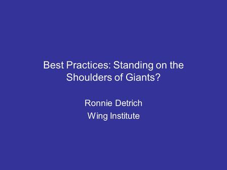 Best Practices: Standing on the Shoulders of Giants? Ronnie Detrich Wing Institute.