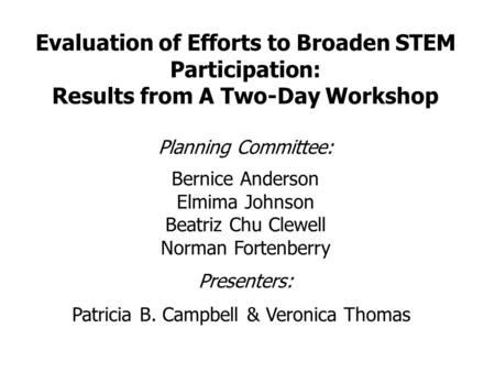 Evaluation of Efforts to Broaden STEM Participation: Results from A Two-Day Workshop Planning Committee: Bernice Anderson Elmima Johnson Beatriz Chu Clewell.