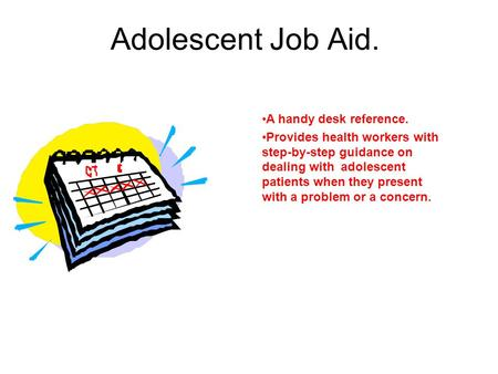 Adolescent Job Aid. A handy desk reference. Provides health workers with step-by-step guidance on dealing with adolescent patients when they present with.