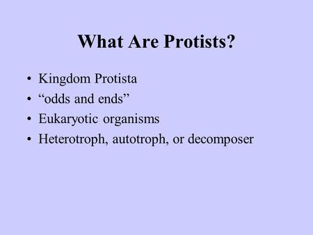 "What Are Protists? Kingdom Protista ""odds and ends"" Eukaryotic organisms Heterotroph, autotroph, or decomposer."