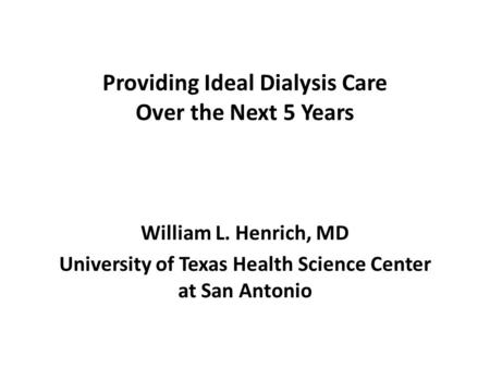 Providing Ideal Dialysis Care Over the Next 5 Years William L. Henrich, MD University of Texas Health Science Center at San Antonio.
