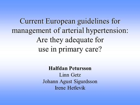 Current European guidelines for management of arterial hypertension: Are they adequate for use in primary care? Halfdan Petursson Linn Getz Johann Agust.