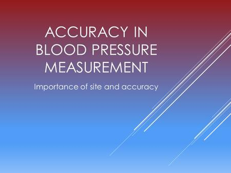 ACCURACY IN BLOOD PRESSURE MEASUREMENT Importance of site and accuracy.