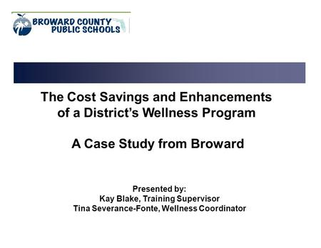 The Cost Savings and Enhancements of a District's Wellness Program A Case Study from Broward Presented by: Kay Blake, Training Supervisor Tina Severance-Fonte,