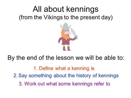 All about kennings (from the Vikings to the present day) By the end of the lesson we will be able to: 1. Define what a kenning is 2.Say something about.