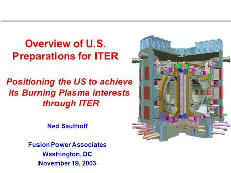 Overview of U.S. Preparations for ITER Ned Sauthoff Fusion Power Associates Washington, DC November 19, 2003 Positioning the US to achieve its Burning.