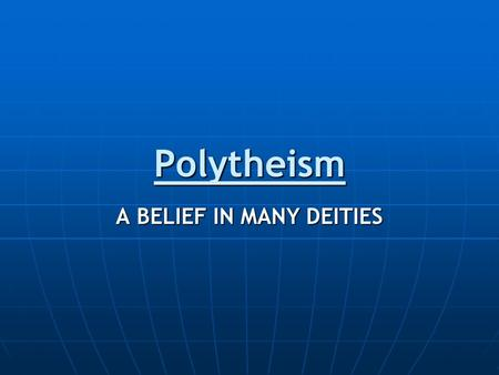 Polytheism A BELIEF IN MANY DEITIES. Polytheism is… …the belief in many deities A deity is a supernatural being of significant powerA deity is a supernatural.