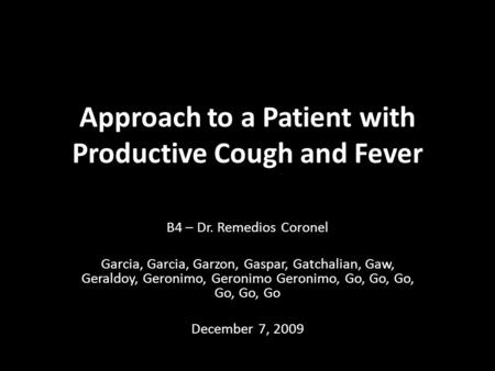 Approach to a Patient with Productive Cough and Fever B4 – Dr. Remedios Coronel Garcia, Garcia, Garzon, Gaspar, Gatchalian, Gaw, Geraldoy, Geronimo, Geronimo.