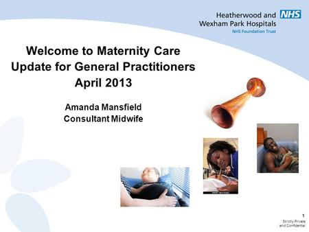 Strictly Private and Confidential 1 Welcome to Maternity Care Update for General Practitioners April 2013 Amanda Mansfield Consultant Midwife.