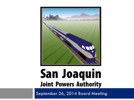 September 26, 2014 Board Meeting. San Joaquin Joint Powers Authority Item 1 Call to Order Pledge of Allegiance Roll Call.