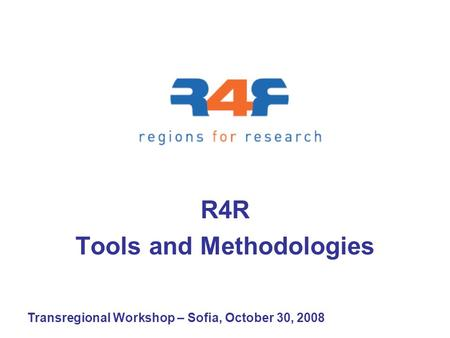 Transregional Workshop – Sofia, October 30, 2008 R4R Tools and Methodologies.