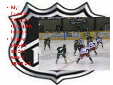 My favorite thing to do is play hockey. I have played since I was 4 years old.