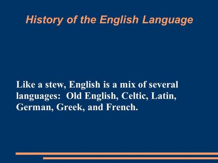 History of the English Language Like a stew, English is a mix of several languages: Old English, Celtic, Latin, German, Greek, and French.