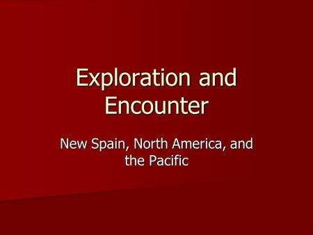 Exploration and Encounter New Spain, North America, and the Pacific.