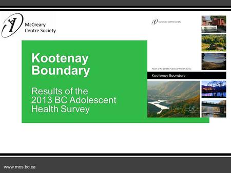 Www.mcs.bc.ca Kootenay Boundary Results of the 2013 BC Adolescent Health Survey.