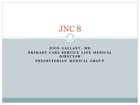 DION GALLANT, MD PRIMARY CARE SERVICE LINE MEDICAL DIRECTOR PRESBYTERIAN MEDICAL GROUP JNC 8.