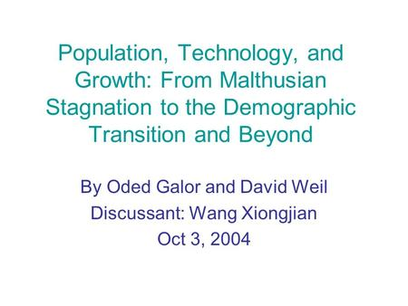 Population, Technology, and Growth: From Malthusian Stagnation to the Demographic Transition and Beyond By Oded Galor and David Weil Discussant: Wang Xiongjian.