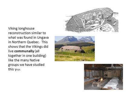 Viking longhouse reconstruction similar to what was found in Ungava in Northern Quebec. This shows that the Vikings did live communally (all together in.