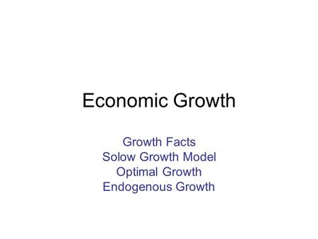 Economic Growth Growth Facts Solow Growth Model Optimal Growth Endogenous Growth.