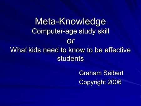 Meta-Knowledge Computer-age study skill or What kids need to know to be effective students Graham Seibert Copyright 2006.