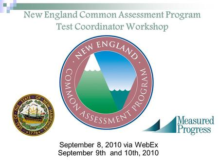 New England Common Assessment Program Test Coordinator Workshop September 8, 2010 via WebEx September 9th and 10th, 2010.
