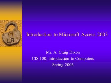 Introduction to Microsoft Access 2003 Mr. A. Craig Dixon CIS 100: Introduction to Computers Spring 2006.