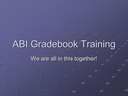 ABI Gradebook Training We are all in this together!