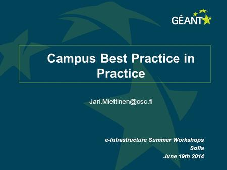 Campus Best Practice in Practice e-Infrastructure Summer Workshops Sofia June 19th 2014.
