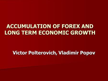 Victor Polterovich, Vladimir Popov ACCUMULATION OF FOREX AND LONG TERM ECONOMIC GROWTH.