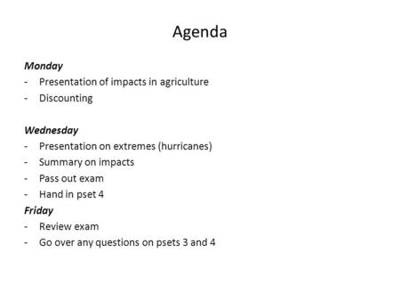 Agenda Monday -Presentation of impacts in agriculture -Discounting Wednesday -Presentation on extremes (hurricanes) -Summary on impacts -Pass out exam.