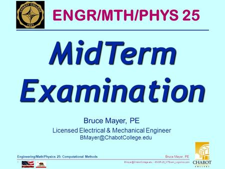 ENGR-25_MTExam_Logisitics.pptx 1 Bruce Mayer, PE Engineering/Math/Physics 25: Computational Methods Bruce Mayer, PE Licensed Electrical.