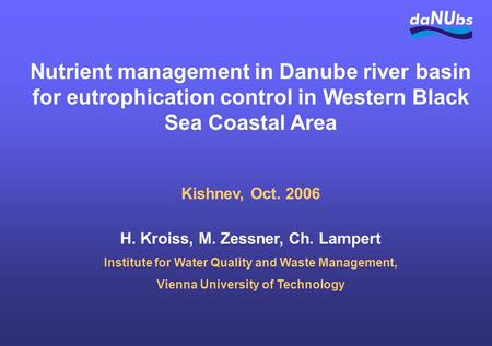 Nutrient management in Danube river basin for eutrophication control in Western Black Sea Coastal Area Kishnev, Oct. 2006 H. Kroiss, M. Zessner, Ch. Lampert.