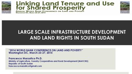 "LARGE SCALE INFRASTRUCTURE DEVELOPMENT AND LAND RIGHTS IN SOUTH SUDAN ""2014 WORLD BANK CONFERENCE ON LAND AND POVERTY "" Washington DC, March 23-27, 2015."