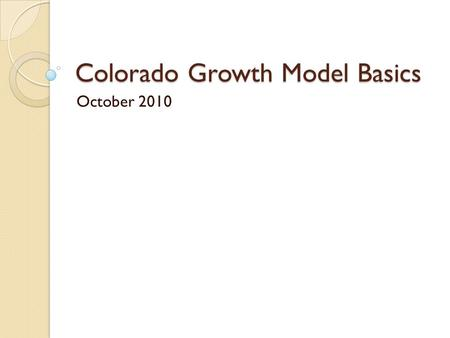 Colorado Growth Model Basics October 2010. Colorado Growth Model Welcome Agenda: ◦ Index cards for questions ◦ Overview of basic ideas within growth model.